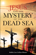 "Bobbie Lou Collom Blumer's newly released ""Jesus and the Mystery of the Dead Sea"" presents a compelling untold history of Jesus's life and ministry throughout Israel"