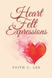 "Faith C. Lee's newly released ""Heart Felt Expressions"" brings out a beautiful voice of hope, courage, gratitude, and faith"