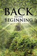 "Tassayne Assis's newly released ""Back to the Beginning"" is a thorough study that will lead the readers in restoring their faith to God"