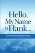 "Henry Zekanis's newly released ""Hello, My Name is Hank..."" is a heartwarming collection of personal conversations filled with encouraging faith, hope, and love."