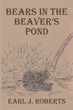 "Earl J. Roberts' new book ""Bears in the Beaver's Pond"" is an inspiring fable of a beaver's life with two bear cubs"