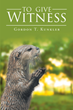 "Gordon T. Kunkler's newly released ""To Give Witness"" is a spiritual sharing of the author's firmness in the Christian faith."