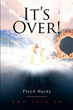 "Floyd Hardy's newly released ""It's Over!"" is a compelling narrative on the Final Judgment of God and the accountability of man"