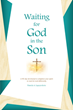 "Author Pamela A. Lapeyrolerie's Newly Released ""Waiting for God in the Son"" Is an Inspiring 90-Day Devotional that Aims to Transform the Way Its Readers Wait for God"