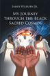 "Author James Wilburn, Jr.'s new book ""My Journey through the Black Sacred Cosmos"" is a riveting and poignant account of his life and spiritual journey"