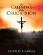 "Charles T. Kabala's newly released ""The Calendar of the Crucifixion"" is a compelling read of the true chronological account of Jesus's Crucifixion"