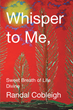 "Randal Cobleigh's Newly Released ""Whisper to Me, Sweet Breath of Life Divine"" Is an Evoking Read of a Man's Astounding Triumph Over the Impossible"