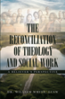 "Author Dr. William White's newly released ""The Reconciliation of Theology and Social Work"" is an astute analysis of the benefits of integrating faith and social work"