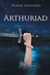 "Author Frank Salvidio's new book ""ARTHURIAD"" is a series of poems telling the story of King Arthur's failed attempt to establish Christian civilization in a pagan world"