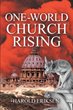 "Harold Eriksen's newly released ""One-World Church Rising"" is an engrossing account on the importance of a holistic understanding of church teachings and foundation"