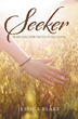 "Jessica Blake's Newly Released ""Seeker: Searching for Truth at All Costs"" Challenges Readers to Contemplate Spiritual Truth and to Investigate What They Believe and Why"