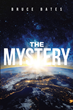 "Bruce Bates's newly released ""The Mystery"" shares a brilliant manuscript that sheds light on the mysteries of heaven and earth"