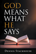 "Dennis Stackhouse's newly released ""God Means What He Says"" is a compelling account that proves the steadfastness of God in upholding His promises to His people"