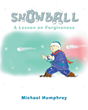 "Michael Humphrey's newly released ""Snowball: A Lesson on Forgiveness"" is an exquisite tale of a young boy who learns pivotal lessons that change his life"