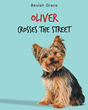 "Beulah Grace's New Book ""Oliver Crosses the Street"" Is a Charmingly Narrated Day in the Life of a Sweet Yorkie, Both in His Loving Home and on Neighborhood Adventures"
