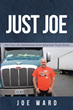 "Author Joe Ward's New Book ""Just Joe: True-Life Adventures of an American Truck Driver"" Is a Lighthearted Reflection on Many Unforgettable Experiences on the Open Road"