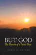 "Doris D. Sutton's newly released ""But God: The Dawn of a New Day"" holds inspirations of faith that are built from one's personal story and thoughts"
