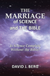 "David J. Berg's newly released ""The Marriage of Science and the Bible"" is a thorough investigation as to how science and the Bible's message intertwine"