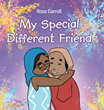 "Author Rosa Carroll's New Book ""My Special Different Friend"" Is a Touching Story Highlighting the Beauty of Friendship and the Differences that Make Each Person Special"
