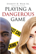 "Author Everett D. Wair Sr.'s New Book ""Playing a Dangerous Game"" Is a Potent Tale of Manipulation, Betrayal, and Madness as a Wrongful Accusation Spins Out of Control"