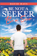 "Author David Hays's new book ""Be Not a Seeker: Be a Seer"" is a potent story centered on the journey of an angry widower and his mystical mysterious path to healing."