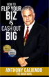 Now Available: How to Flip Your Biz & Cash Out Big by Anthony Caliendo...Just in the Nick of Time