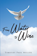 "Timothy Paul Neller's newly released ""From Water to Wine"" is a beautiful novel that circles around relationships, family, faith, and haunting pasts."