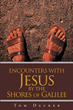 "Tom Decker's newly released ""Encounters with Jesus: By the Shores of Galilee"" gives a closer look into the Savior's grace through the encounters people have had with Him"