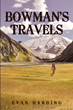 "Author Evan Harding's new book ""Bowman's Travels"" is a gripping work of historical fiction bringing the rugged American frontier and a compelling main character to life"