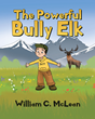 "Author William C. McLean's new book ""The Powerful Bully Elk"" is a rhyming children's tale exploring the fears and feelings associated with bullying and victimization"