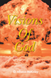 "O. Alfonso McKinley's newly released ""Visions Of God"" begins a profound spiritual walk across the truths about God"