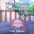 "Author J.W. Mikula's newly released ""When I Dream in Fantasyland"" is a fun-filled tour of the fantasy world that exists within a child's imagination"