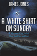 "James Jones's newly released ""A White Shirt on Sunday"" is a charismatic memoir of the author that shares his purposeful and blessed journey in life"