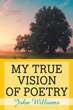 "John Williams's newly released ""My True Vision of Poetry"" is a profound manuscript that dives deep into the complexities and beauty of poetry"