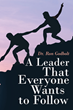 "Dr. Ron Godbolt's newly released ""A Leader That Everyone Wants to Follow"" guides a willing leader to become a great leader whom all would want to heed"