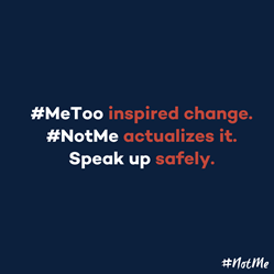 #MeToo inspired change. #NotMe actualizes it. Speak up safely.