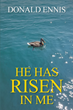 "Donald Ennis's newly released ""He Has Risen In Me"" is a book of poetry, prayer, and praise, one that exalts God and proclaims His name above all others."