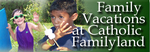 Faith, Family and Fun at Catholic Familyland