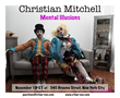 Mental Illusions by Christian Mitchell at 345 Broome St. NYC Nov. 18-23