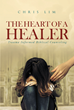 "Author Chris Lim's Newly Released ""The Heart Of A Healer: Trauma Informed Biblical Counseling"" Is a Biblical Approach to Dealing with Trauma"