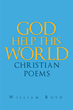 "Author William Boyd's Newly Released ""God Help This World: Christian Poems"" is A Collection of Spiritual Poetry Inspired by a Lifelong and Boundless Faith in God"