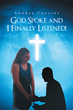 "Author Andrea Collins's Newly Released ""God Spoke and I Finally Listened!"" is a Candid Memoir About the Author's Frightening Story and Survival of Domestic Violence"