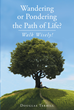 "Author Douglas Terrill's Newly Released ""Wandering Or Pondering The Path Of Life? Walk Wisely!"" is a Guide to Finding Purpose and Eternal Life"