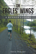 "Ernie Dabiero's New Book ""on Eagles' Wings: a Runner's Story"" Is an Inspiring Story About His Running Career as Well as His Relationships, Dreams, and Personal Growth"