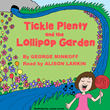 Tickle Plenty and the Lollipop Garden, by George Minkoff. Read by Alison Larkin. Illustrated by Laurie Levine.