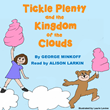 Tickle Plenty and the Kingdom of the Clouds, by George Minkoff. Read by Alison Larkin. Illustrated by Laurie Levine.