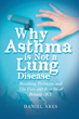 "New Book ""Why Asthma Is Not a Lung Disease"" Features Author Daniel Ares's Investigation Into User-Proven Medical Solutions Not Offered by Doctors for Serious Conditions"