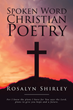 "Rosalyn Shirley's Newly Released ""Spoken Word Christian Poetry"" Is a Powerful Compendium of Poems That Shed Light to the Grace of God's Word in the Scriptures"