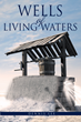 "Dennis Lee's Newly Released ""Wells of Living Waters"" is a Potent Narrative That Recalls the Original Relevance of Christianity Throughout Time"