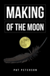"Pat Peterson's New Book ""Making of the Moon"" is a Spellbinding Story of Mystic Native American Power on a Collision Course with Persistent Modern Curiosity"
